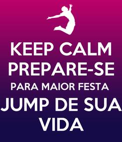 Poster: KEEP CALM PREPARE-SE PARA MAIOR FESTA  JUMP DE SUA VIDA
