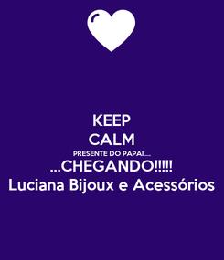 Poster: KEEP CALM PRESENTE DO PAPAI.... ...CHEGANDO!!!!! Luciana Bijoux e Acessórios