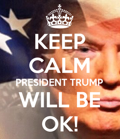 Poster: KEEP CALM PRESIDENT TRUMP WILL BE OK!