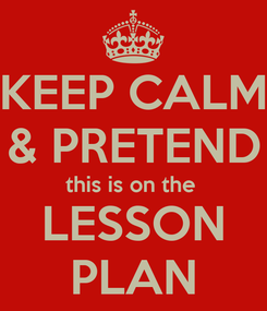 Poster: KEEP CALM & PRETEND this is on the  LESSON PLAN