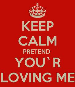 Poster: KEEP CALM PRETEND  YOU`R LOVING ME
