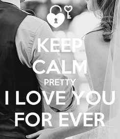 Poster: KEEP CALM PRETTY I LOVE YOU FOR EVER