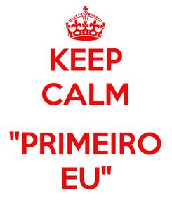 "Poster: KEEP CALM  ""PRIMEIRO EU"""