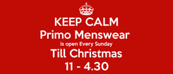 Poster: KEEP CALM Primo Menswear  is open Every Sunday Till Christmas 11 - 4.30