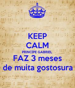 Poster: KEEP CALM PRINCÍPE GABRIEL FAZ 3 meses de muita gostosura