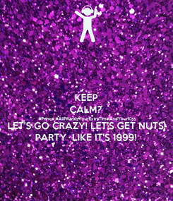 Poster: KEEP CALM? #Prince #AllIWantIsYourExtraTimeAndYourKiss LET'S GO CRAZY! LET'S GET NUTS! PARTY  LIKE IT'S 1999!