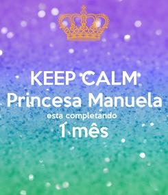 Poster: KEEP CALM Princesa Manuela esta completando  1 mês