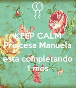 Poster: KEEP CALM Princesa Manuela  esta completando 1 mes
