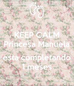 Poster: KEEP CALM Princesa Manuela  esta completando 1 meses