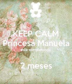 Poster: KEEP CALM Princesa Manuela esta completando  2 meses