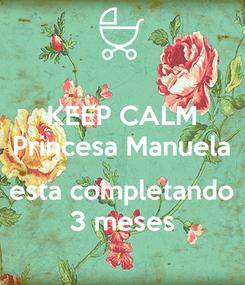 Poster: KEEP CALM Princesa Manuela  esta completando 3 meses