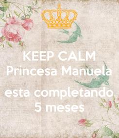 Poster: KEEP CALM Princesa Manuela  esta completando 5 meses