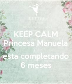 Poster: KEEP CALM Princesa Manuela  esta completando 6 meses