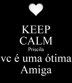 Poster: KEEP CALM Priscila vc é uma ótima Amiga