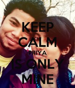 Poster: KEEP CALM PRIYA IS ONLY MINE