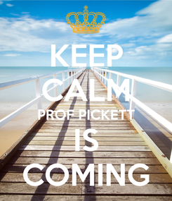 Poster: KEEP CALM PROF PICKETT IS COMING
