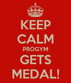 Poster: KEEP CALM PROGYM GETS MEDAL!
