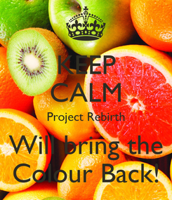Poster: KEEP CALM Project Rebirth Will bring the Colour Back!