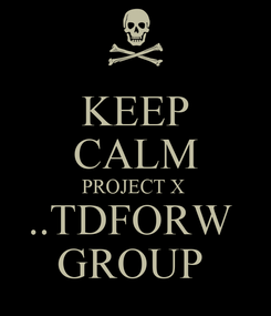 Poster: KEEP CALM PROJECT X  ..TDFORW  GROUP