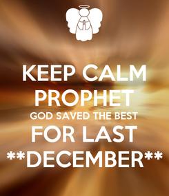 Poster: KEEP CALM PROPHET GOD SAVED THE BEST FOR LAST **DECEMBER**