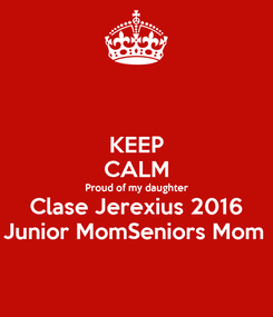 Poster: KEEP CALM Proud of my daughter Clase Jerexius 2016 Junior MomSeniors Mom
