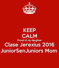 Poster: KEEP CALM Proud of my daughter Clase Jerexius 2016 JuniorSenJuniors Mom