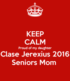 Poster: KEEP CALM Proud of my daughter Clase Jerexius 2016 Seniors Mom