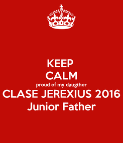 Poster: KEEP  CALM proud of my daugther CLASE JEREXIUS 2016 Junior Father