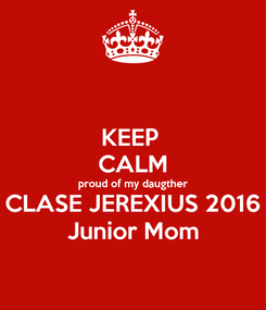 Poster: KEEP  CALM proud of my daugther CLASE JEREXIUS 2016 Junior Mom