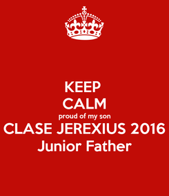 Poster: KEEP  CALM proud of my son CLASE JEREXIUS 2016 Junior Father