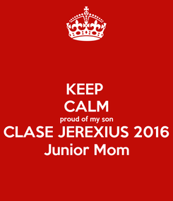 Poster: KEEP  CALM proud of my son CLASE JEREXIUS 2016 Junior Mom