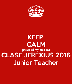 Poster: KEEP  CALM proud of my student CLASE JEREXIUS 2016 Junior Teacher