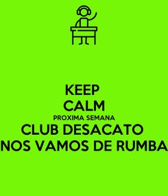 Poster: KEEP  CALM PROXIMA SEMANA CLUB DESACATO  NOS VAMOS DE RUMBA