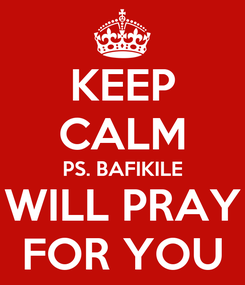 Poster: KEEP CALM PS. BAFIKILE WILL PRAY FOR YOU