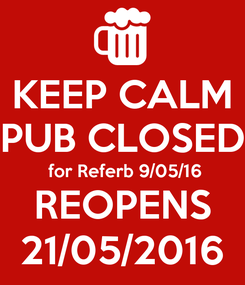Poster: KEEP CALM PUB CLOSED  for Referb 9/05/16 REOPENS 21/05/2016