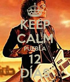 Poster: KEEP CALM PUEBLA 12 DÍAS