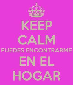 Poster: KEEP CALM PUEDES ENCONTRARME EN EL HOGAR
