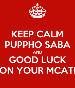 Poster: KEEP CALM PUPPHO SABA AND GOOD LUCK ON YOUR MCAT!