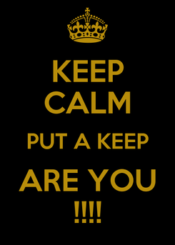 Poster: KEEP CALM PUT A KEEP ARE YOU !!!!