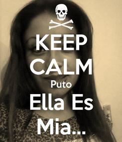 Poster: KEEP CALM Puto Ella Es Mia...
