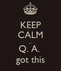 Poster: KEEP CALM .... Q. A.  got this