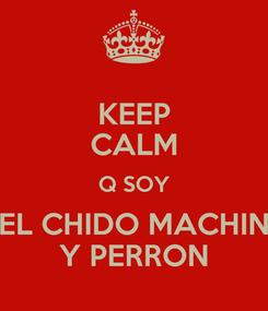 Poster: KEEP CALM Q SOY EL CHIDO MACHIN Y PERRON