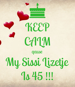 Poster: KEEP CALM qause My Sissi Lizetje Is 45 !!!