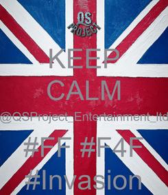 Poster: KEEP CALM @QSProject_Entertainment_ltd #FF #F4F #Invasion