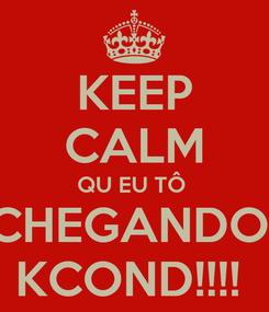 Poster: KEEP CALM QU EU TÔ  CHEGANDO  KCOND!!!!