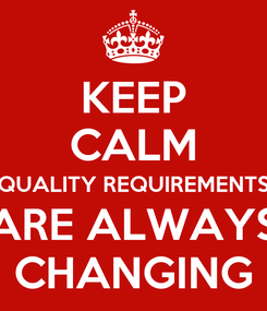 Poster: KEEP CALM QUALITY REQUIREMENTS ARE ALWAYS CHANGING
