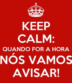 Poster: KEEP CALM: QUANDO FOR A HORA NÓS VAMOS AVISAR!