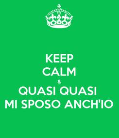 Poster: KEEP CALM & QUASI QUASI  MI SPOSO ANCH'IO