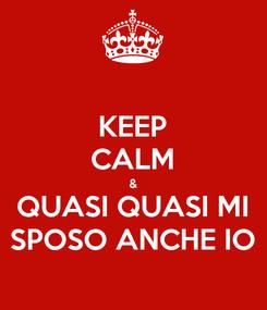 Poster: KEEP CALM & QUASI QUASI MI SPOSO ANCHE IO