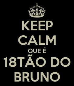 Poster: KEEP CALM QUE É 18TÃO DO BRUNO